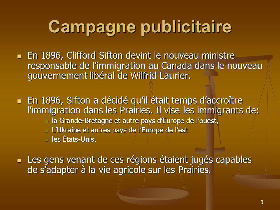 3 Campagne publicitaire En 1896, Clifford Sifton devint le nouveau ministre responsable de limmigration au Canada dans le nouveau gouvernement libéral de Wilfrid Laurier.
