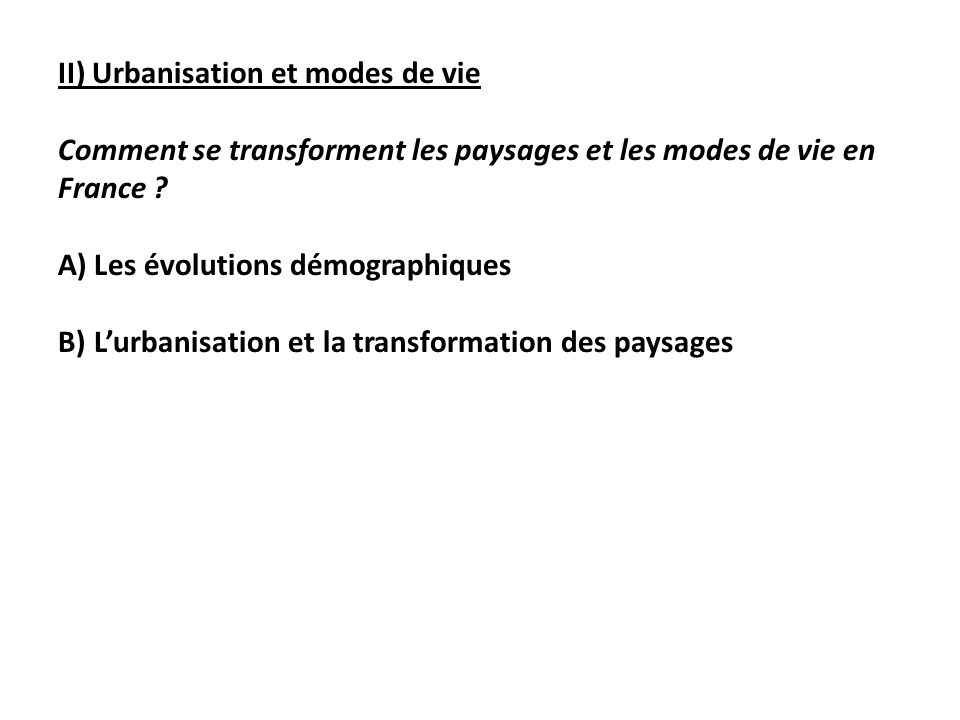 II) Urbanisation et modes de vie Comment se transforment les paysages et les modes de vie en France ? A)Les évolutions démographiques B)Lurbanisation