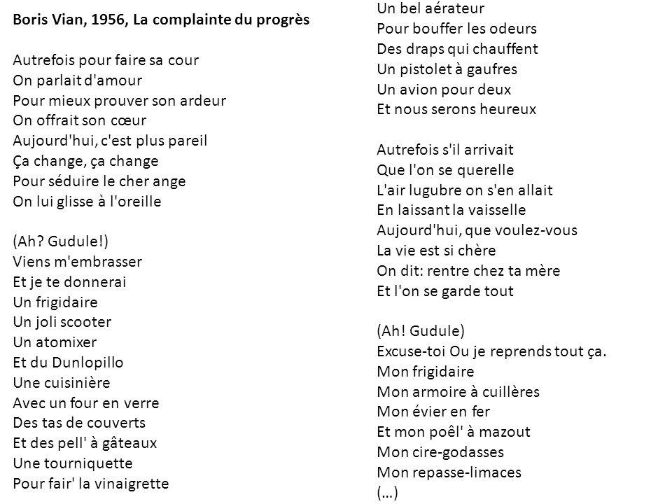 Boris Vian, 1956, La complainte du progrès Autrefois pour faire sa cour On parlait d'amour Pour mieux prouver son ardeur On offrait son cœur Aujourd'h