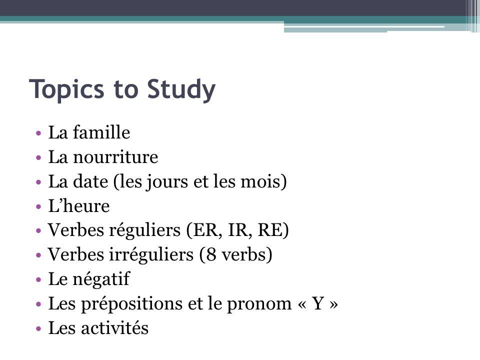Topics to Study La famille La nourriture La date (les jours et les mois) Lheure Verbes réguliers (ER, IR, RE) Verbes irréguliers (8 verbs) Le négatif Les prépositions et le pronom « Y » Les activités