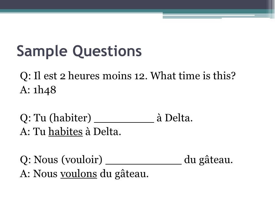 Sample Questions Q: Il est 2 heures moins 12. What time is this.
