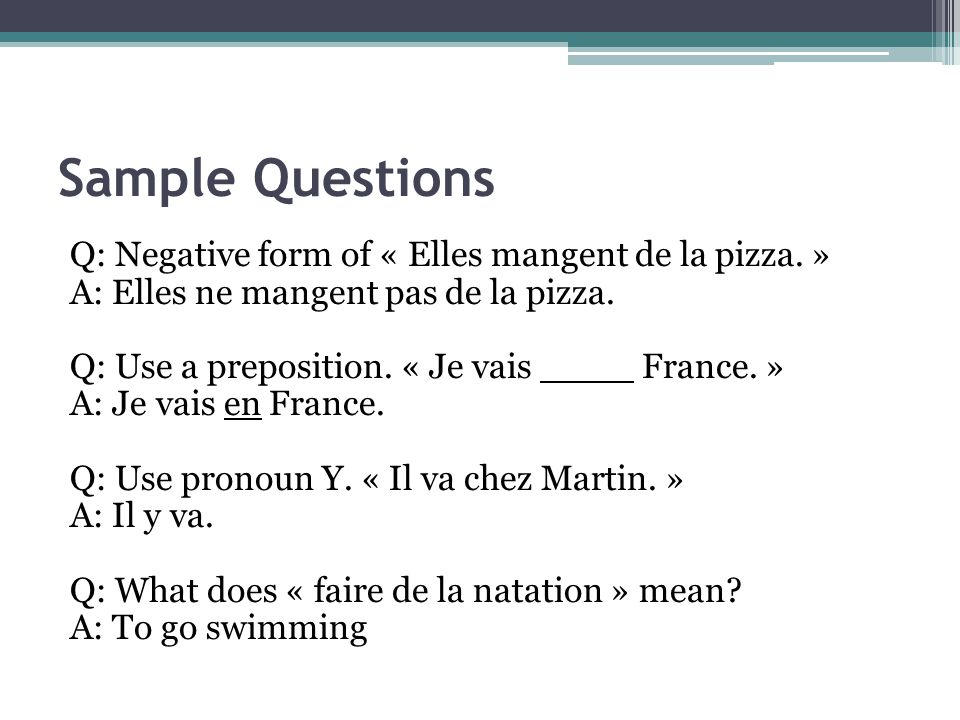 Sample Questions Q: Negative form of « Elles mangent de la pizza.