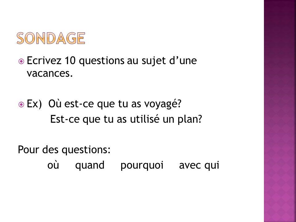 Ecrivez 10 questions au sujet dune vacances. Ex) Où est-ce que tu as voyagé? Est-ce que tu as utilisé un plan? Pour des questions: où quand pourquoi a