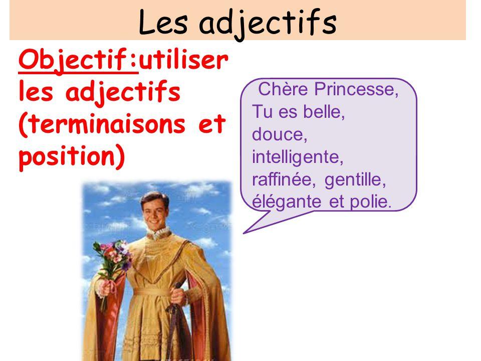 Les adjectifs Objectif:utiliser les adjectifs (terminaisons et position) Chère Princesse, Tu es belle, douce, intelligente, raffinée, gentille, élégan