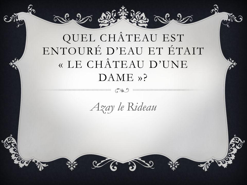 QUEL CHÂTEAU EST ENTOURÉ DEAU ET ÉTAIT « LE CHÂTEAU DUNE DAME »? Azay le Rideau