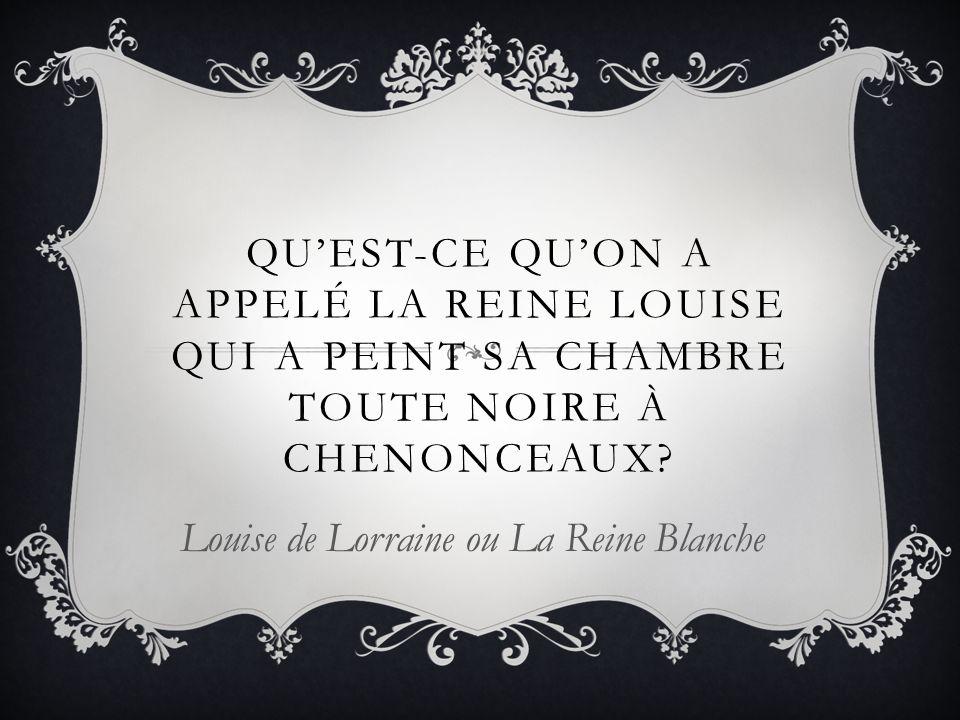 QUEST-CE QUON A APPELÉ LA REINE LOUISE QUI A PEINT SA CHAMBRE TOUTE NOIRE À CHENONCEAUX? Louise de Lorraine ou La Reine Blanche