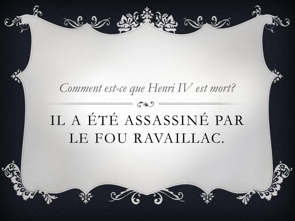IL A ÉTÉ ASSASSINÉ PAR LE FOU RAVAILLAC. Comment est-ce que Henri IV est mort?