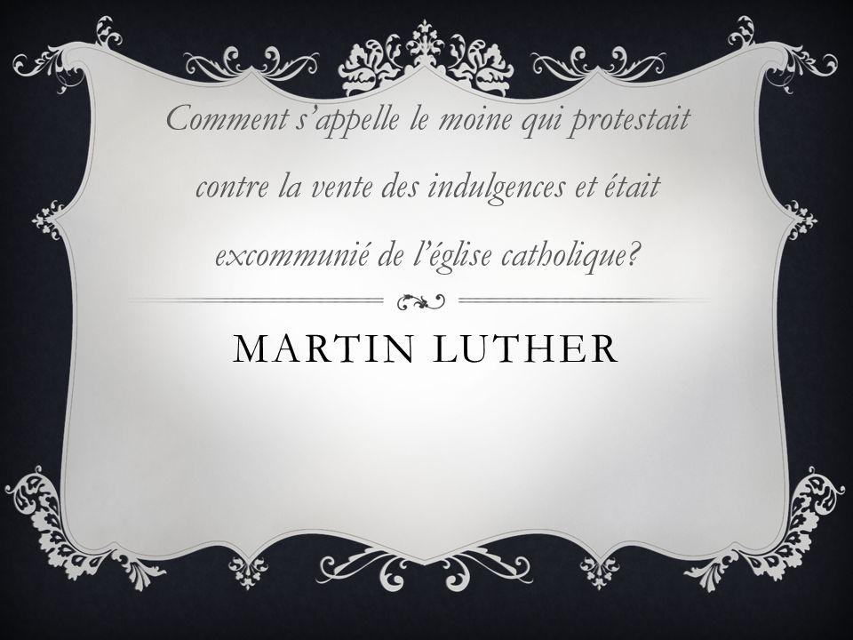 MARTIN LUTHER Comment sappelle le moine qui protestait contre la vente des indulgences et était excommunié de léglise catholique?
