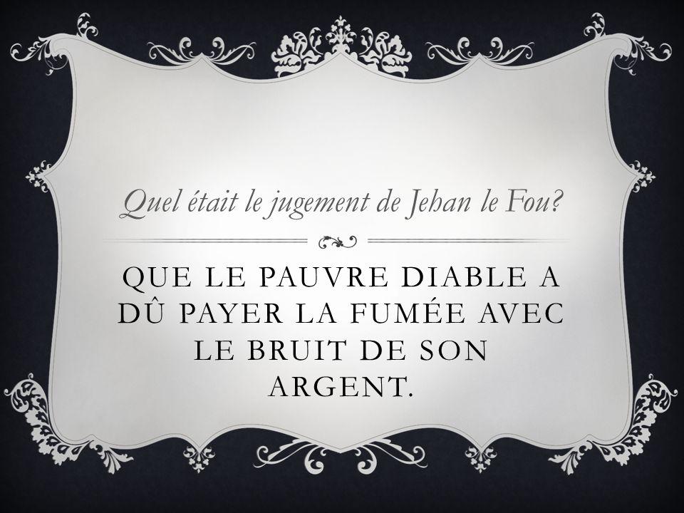 QUE LE PAUVRE DIABLE A DÛ PAYER LA FUMÉE AVEC LE BRUIT DE SON ARGENT. Quel était le jugement de Jehan le Fou?