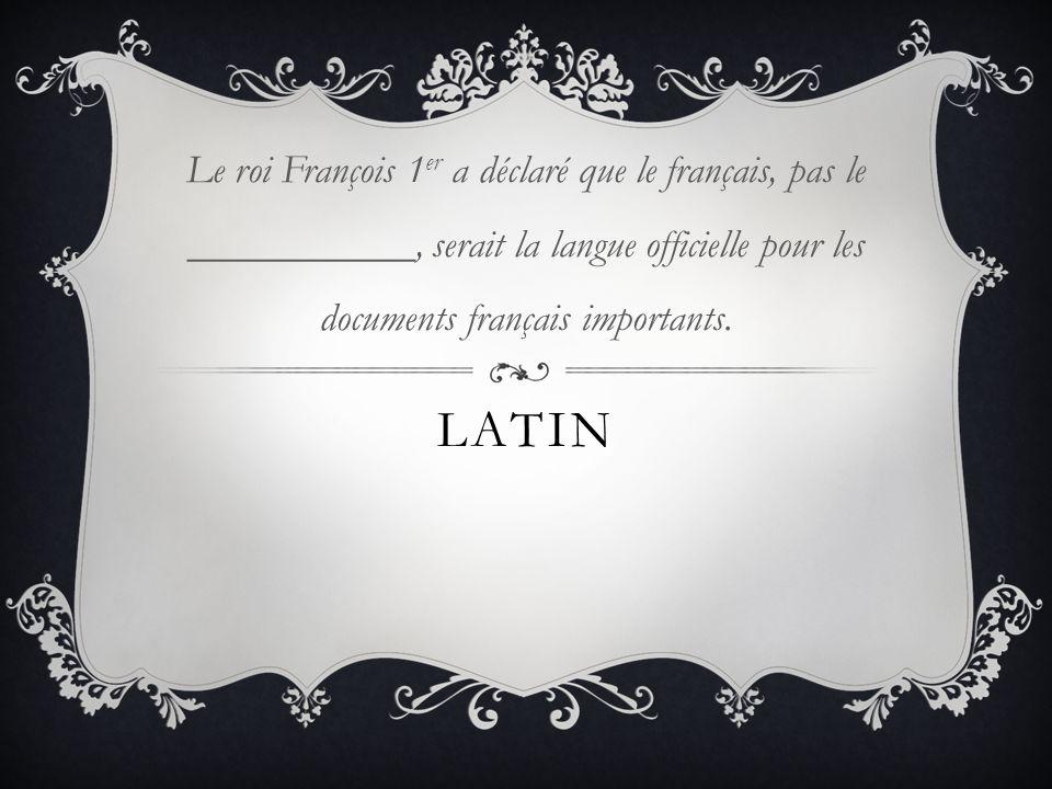 LATIN Le roi François 1 er a déclaré que le français, pas le ___________, serait la langue officielle pour les documents français importants.