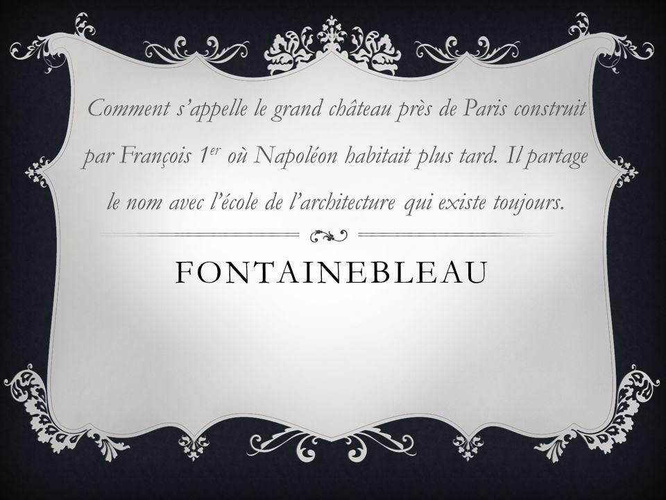 FONTAINEBLEAU Comment sappelle le grand château près de Paris construit par François 1 er où Napoléon habitait plus tard. Il partage le nom avec lécol