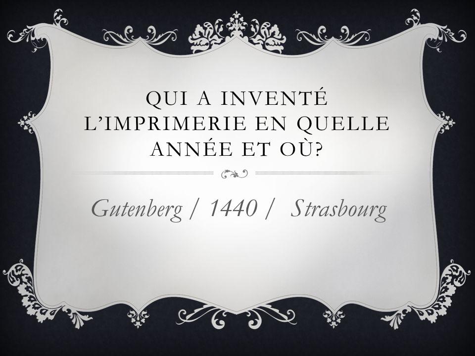 QUI A INVENTÉ LIMPRIMERIE EN QUELLE ANNÉE ET OÙ? Gutenberg / 1440 / Strasbourg