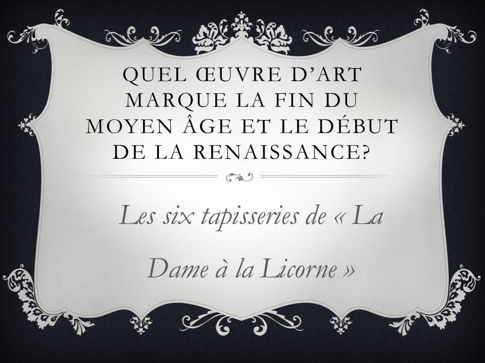 QUEL ŒUVRE DART MARQUE LA FIN DU MOYEN ÂGE ET LE DÉBUT DE LA RENAISSANCE? Les six tapisseries de « La Dame à la Licorne »