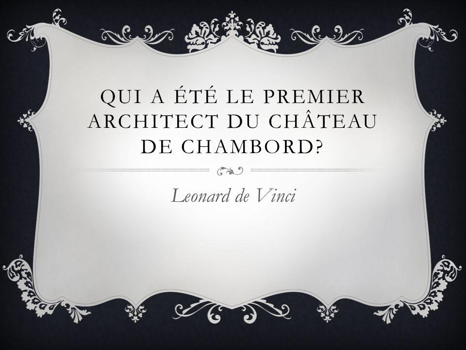 QUI A ÉTÉ LE PREMIER ARCHITECT DU CHÂTEAU DE CHAMBORD? Leonard de Vinci