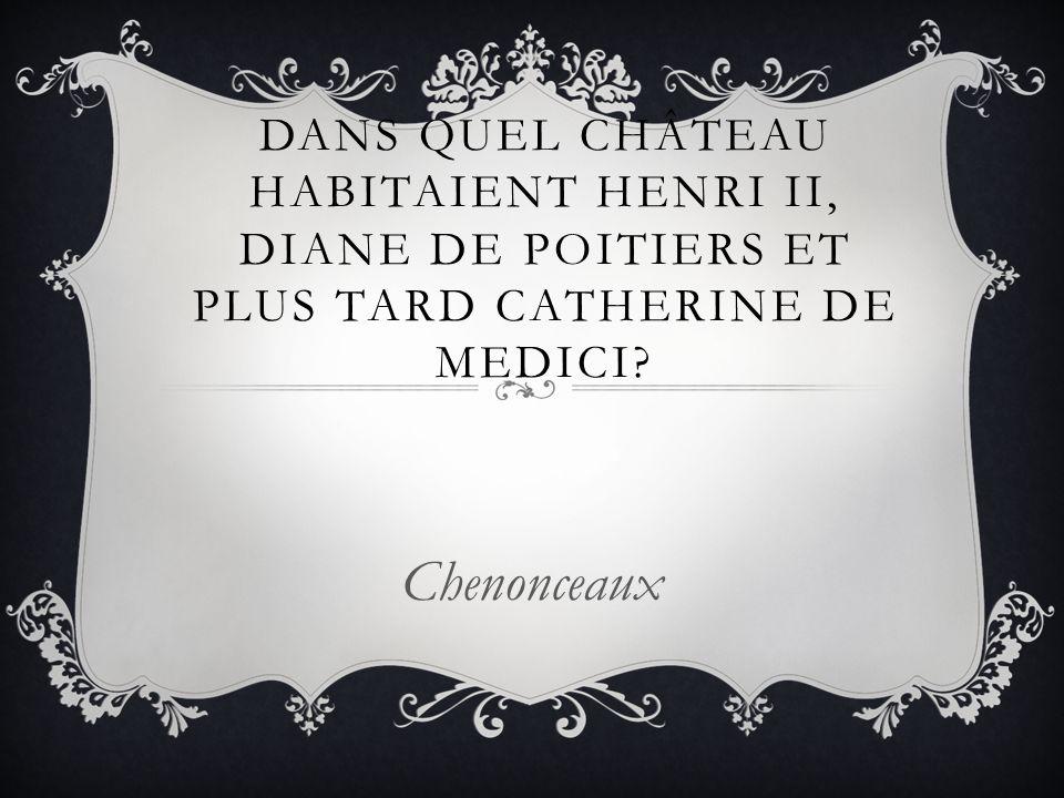 DANS QUEL CHÂTEAU HABITAIENT HENRI II, DIANE DE POITIERS ET PLUS TARD CATHERINE DE MEDICI? Chenonceaux