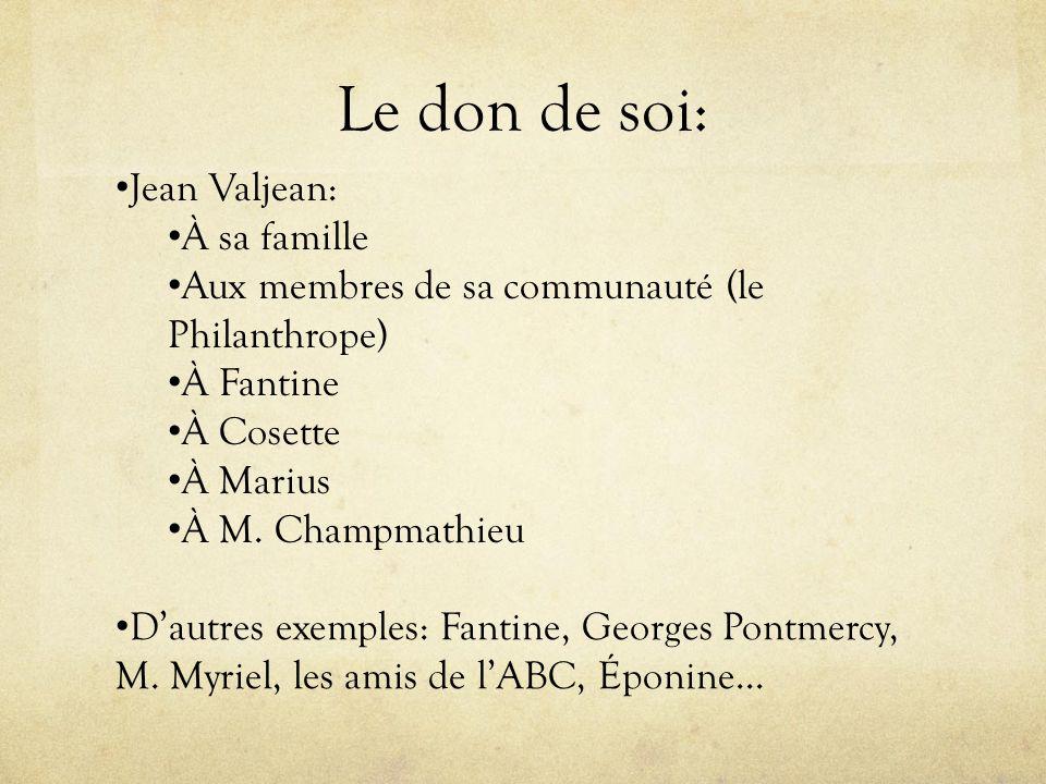 Le don de soi: Jean Valjean: À sa famille Aux membres de sa communauté (le Philanthrope) À Fantine À Cosette À Marius À M. Champmathieu Dautres exempl
