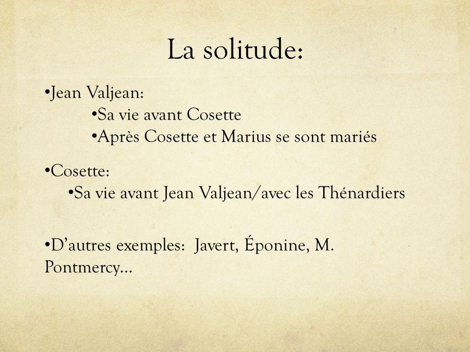 La solitude: Jean Valjean: Sa vie avant Cosette Après Cosette et Marius se sont mariés Cosette: Sa vie avant Jean Valjean/avec les Thénardiers Dautres exemples: Javert, Éponine, M.