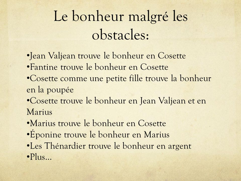Le bonheur malgré les obstacles: Jean Valjean trouve le bonheur en Cosette Fantine trouve le bonheur en Cosette Cosette comme une petite fille trouve la bonheur en la poupée Cosette trouve le bonheur en Jean Valjean et en Marius Marius trouve le bonheur en Cosette Éponine trouve le bonheur en Marius Les Thénardier trouve le bonheur en argent Plus…