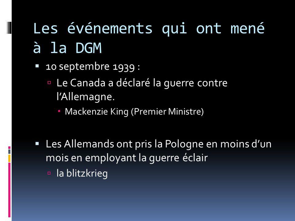 Les événements qui ont mené à la DGM 10 septembre 1939 : Le Canada a déclaré la guerre contre lAllemagne. Mackenzie King (Premier Ministre) Les Allema