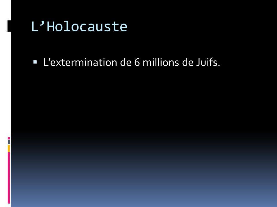 LHolocauste Lextermination de 6 millions de Juifs.