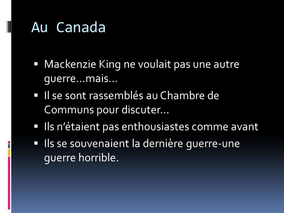 Au Canada Mackenzie King ne voulait pas une autre guerre…mais… Il se sont rassemblés au Chambre de Communs pour discuter… Ils nétaient pas enthousiast