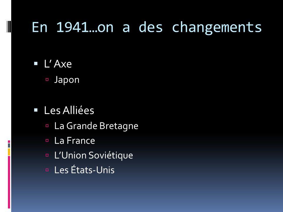 En 1941…on a des changements L Axe Japon Les Alliées La Grande Bretagne La France LUnion Soviétique Les États-Unis