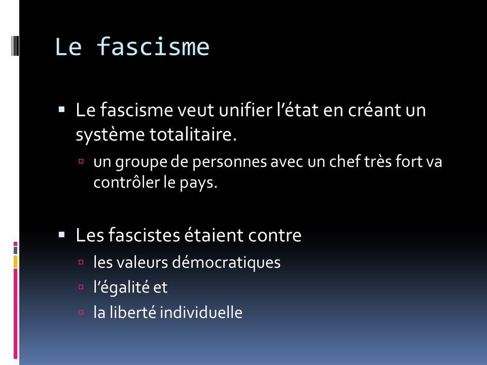 Le fascisme Le fascisme veut unifier létat en créant un système totalitaire. un groupe de personnes avec un chef très fort va contrôler le pays. Les f