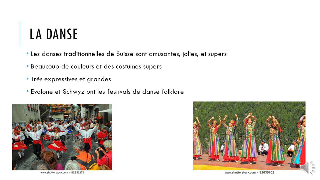 LA DANSE Les danses traditionnelles de Suisse sont amusantes, jolies, et supers Beaucoup de couleurs et des costumes supers Très expressives et grandes Evolone et Schwyz ont les festivals de danse folklore