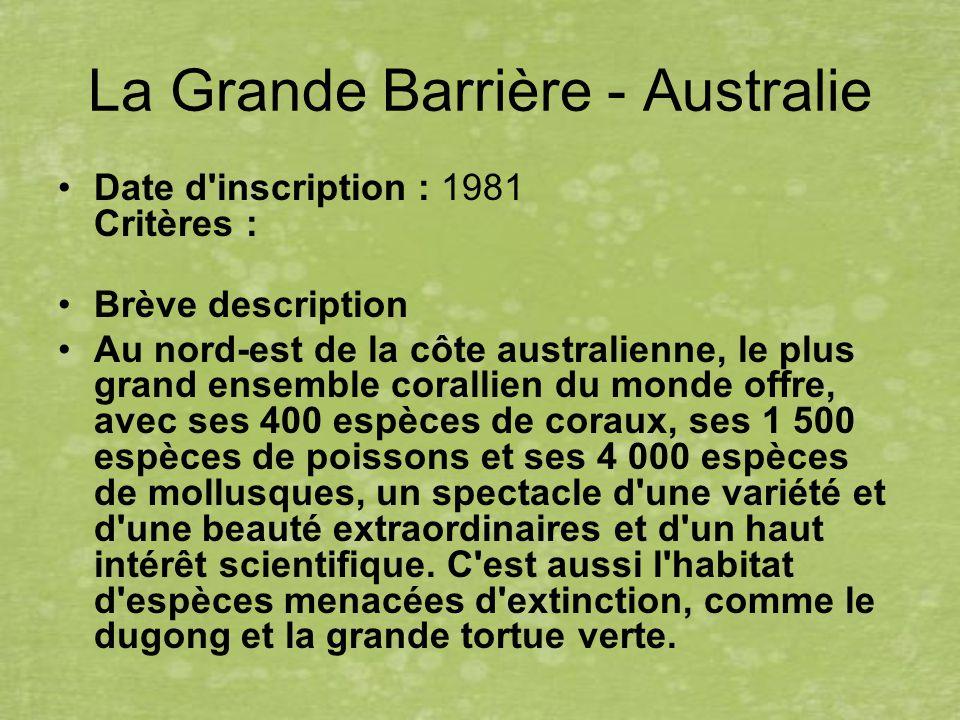 La Grande Barrière - Australie Date d inscription : 1981 Critères : Brève description Au nord-est de la côte australienne, le plus grand ensemble corallien du monde offre, avec ses 400 espèces de coraux, ses 1 500 espèces de poissons et ses 4 000 espèces de mollusques, un spectacle d une variété et d une beauté extraordinaires et d un haut intérêt scientifique.