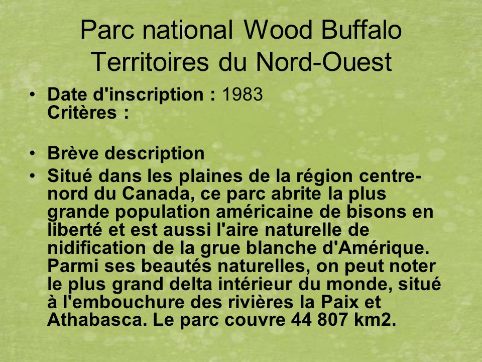 Parc national Wood Buffalo Territoires du Nord-Ouest Date d inscription : 1983 Critères : Brève description Situé dans les plaines de la région centre- nord du Canada, ce parc abrite la plus grande population américaine de bisons en liberté et est aussi l aire naturelle de nidification de la grue blanche d Amérique.