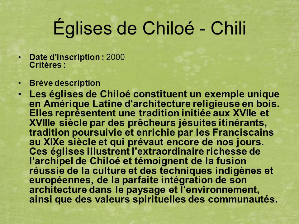 Églises de Chiloé - Chili Date d inscription : 2000 Critères : Brève description Les églises de Chiloé constituent un exemple unique en Amérique Latine d architecture religieuse en bois.