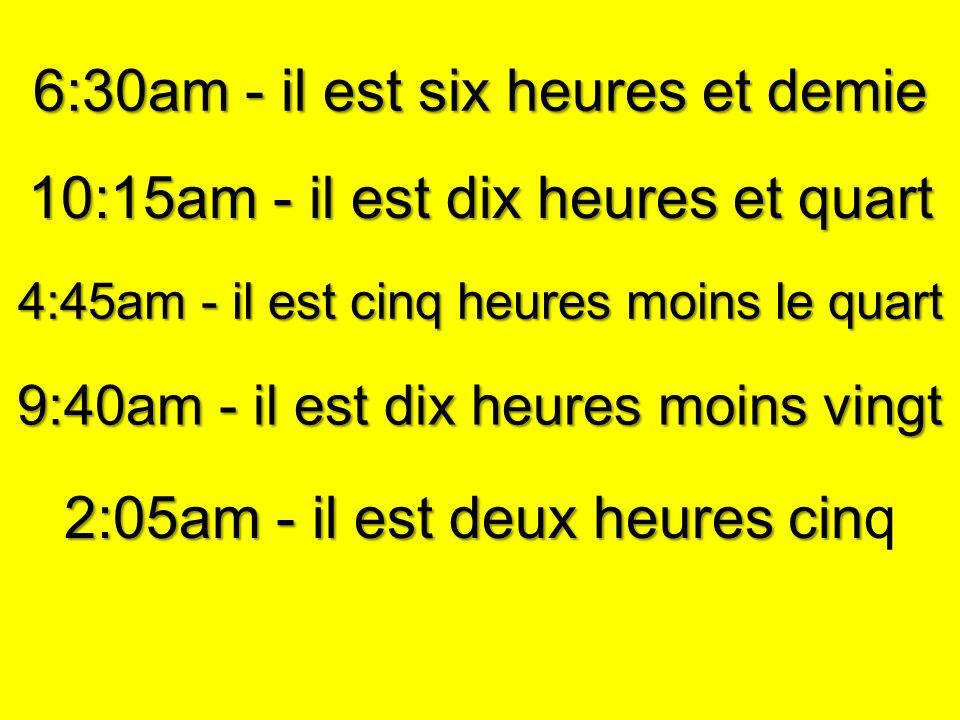 6:30am - il est six heures et demie 10:15am - il est dix heures et quart 4:45am - il est cinq heures moins le quart 9:40am - il est dix heures moins vingt 2:05am - il est deux heures cin 2:05am - il est deux heures cinq