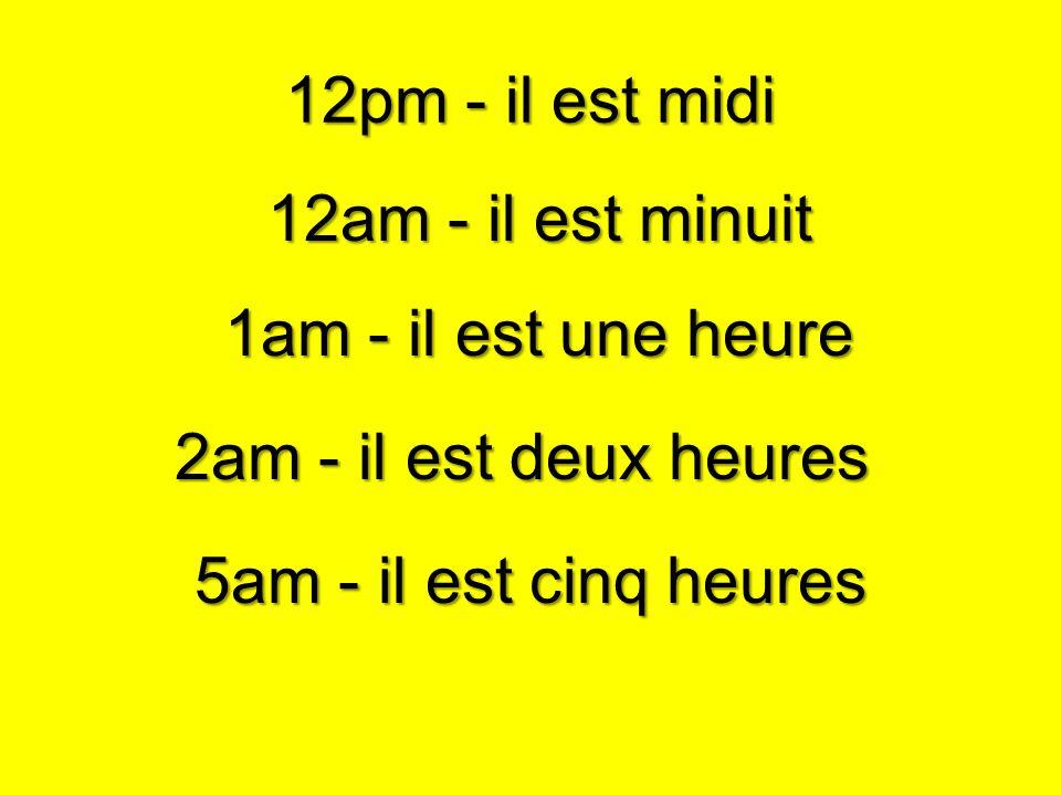 2am - il est deux heures 12am - il est minuit 1am - il est une heure 12pm - il est midi 5am - il est cinq heures