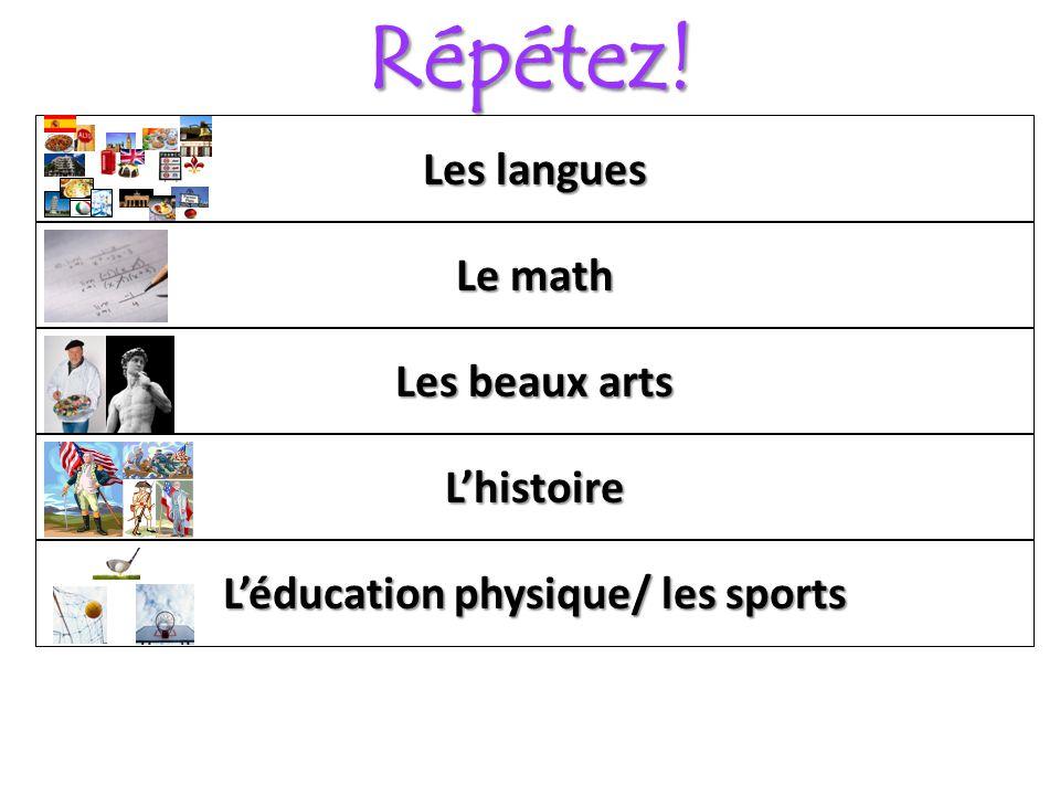 Répétez! Léducation physique/ les sports Lhistoire Le math Les langues Les beaux arts