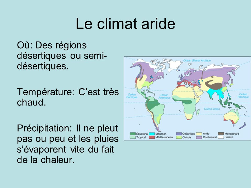 Le climat aride Où: Des régions désertiques ou semi- désertiques. Température: Cest très chaud. Précipitation: Il ne pleut pas ou peu et les pluies sé