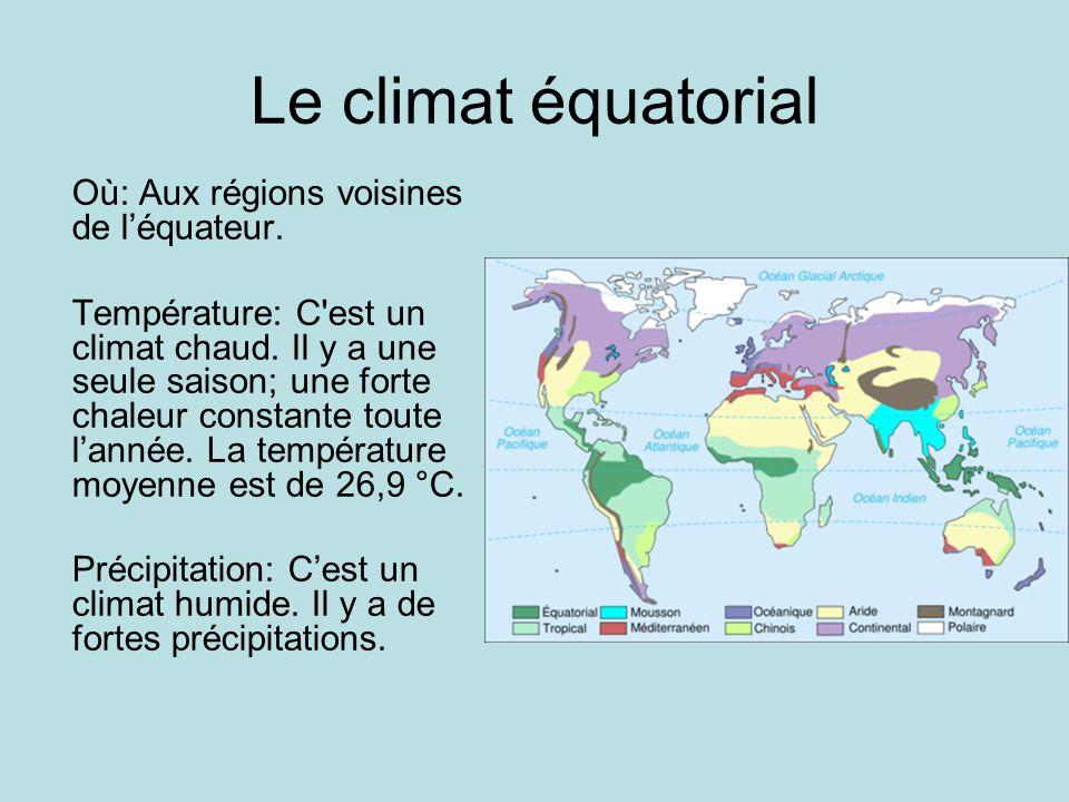 Le climat équatorial Où: Aux régions voisines de léquateur. Température: C'est un climat chaud. Il y a une seule saison; une forte chaleur constante t