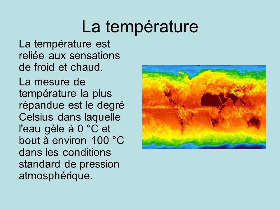 La température La température est reliée aux sensations de froid et chaud. La mesure de température la plus répandue est le degré Celsius dans laquell