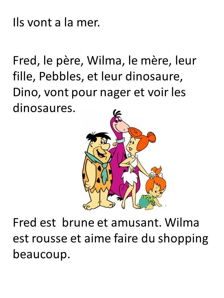 Ils vont a la mer. Fred, le père, Wilma, le mère, leur fille, Pebbles, et leur dinosaure, Dino, vont pour nager et voir les dinosaures. Fred est brune