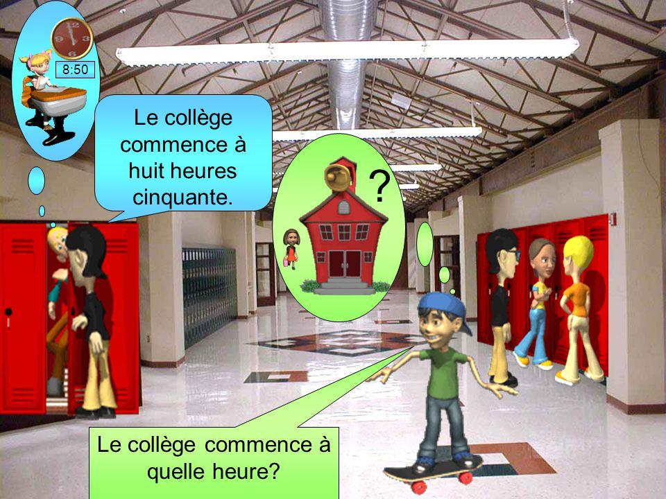 Le collège commence à quelle heure? ? 8:50 Le collège commence à huit heures cinquante.