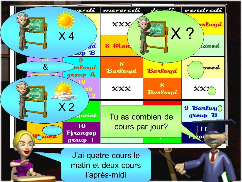 Tu as combien de cours par jour? X ? X 4 & X 2 Jai quatre cours le matin et deux cours laprès-midi