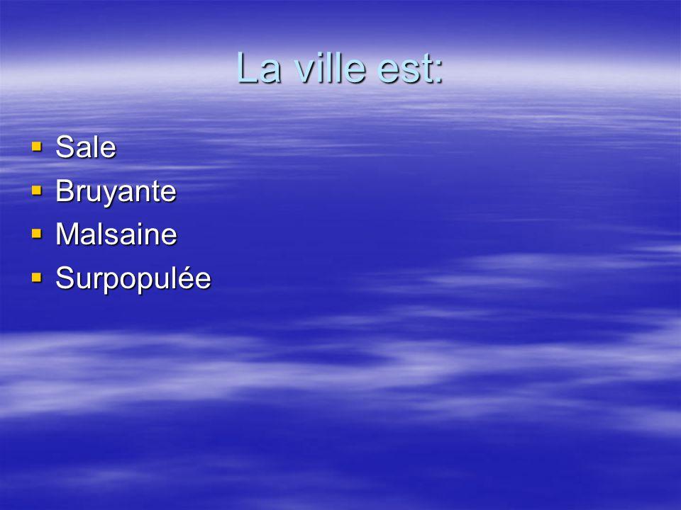 La ville est: Sale Sale Bruyante Bruyante Malsaine Malsaine Surpopulée Surpopulée