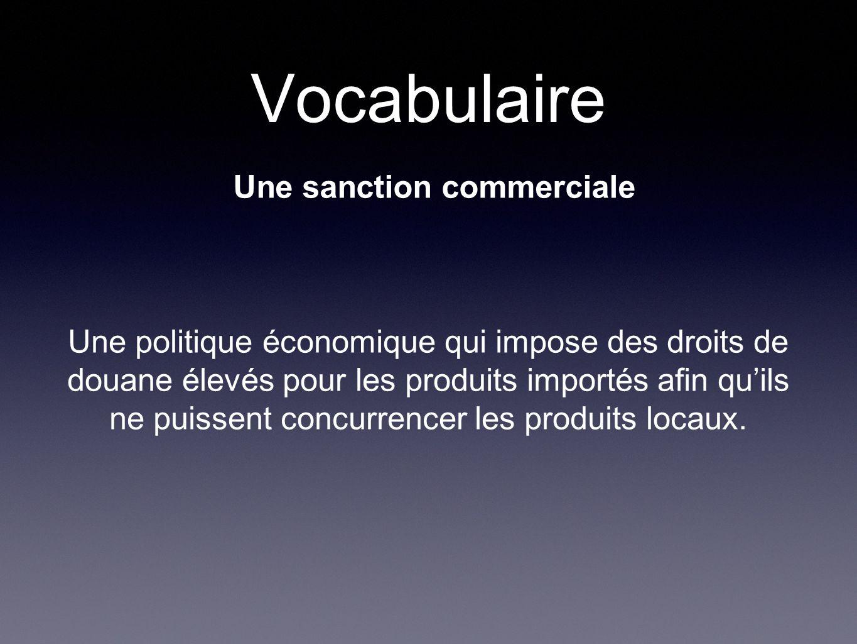 Vocabulaire Une sanction commerciale Une politique économique qui impose des droits de douane élevés pour les produits importés afin quils ne puissent concurrencer les produits locaux.