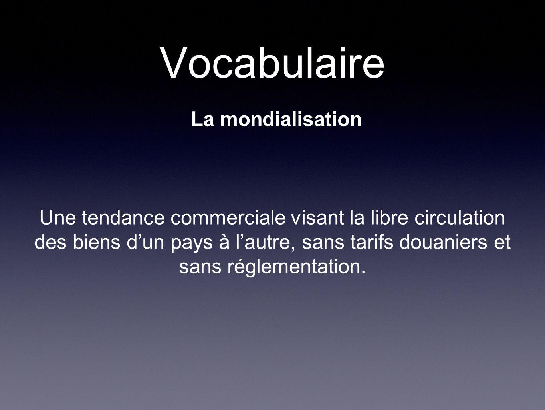 Vocabulaire La mondialisation Une tendance commerciale visant la libre circulation des biens dun pays à lautre, sans tarifs douaniers et sans réglementation.