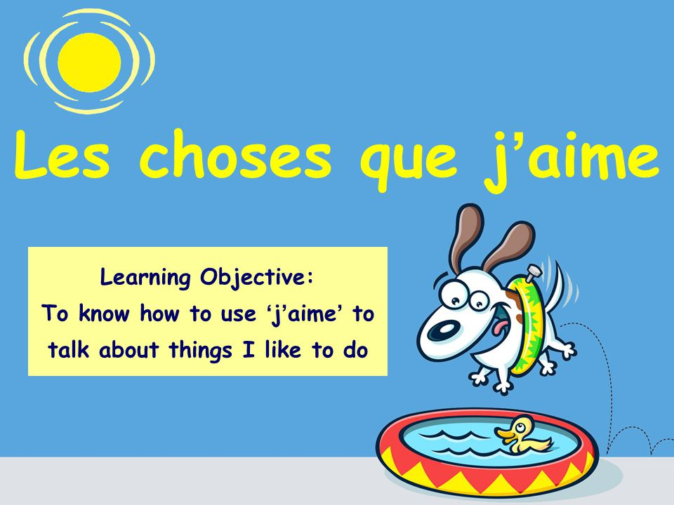 Les choses que j aime Learning Objective: To know how to use j aime to talk about things I like to do