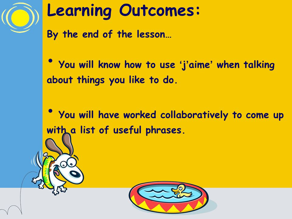 Learning Outcomes: By the end of the lesson… You will know how to use j aime when talking about things you like to do.
