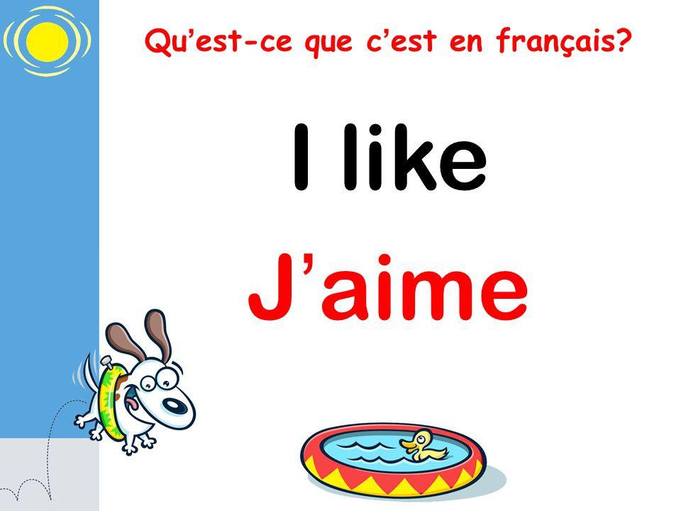 Qu est-ce que c est en français? I like J aime