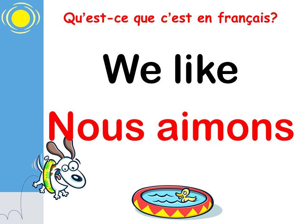 Qu est-ce que c est en français? We like Nous aimons