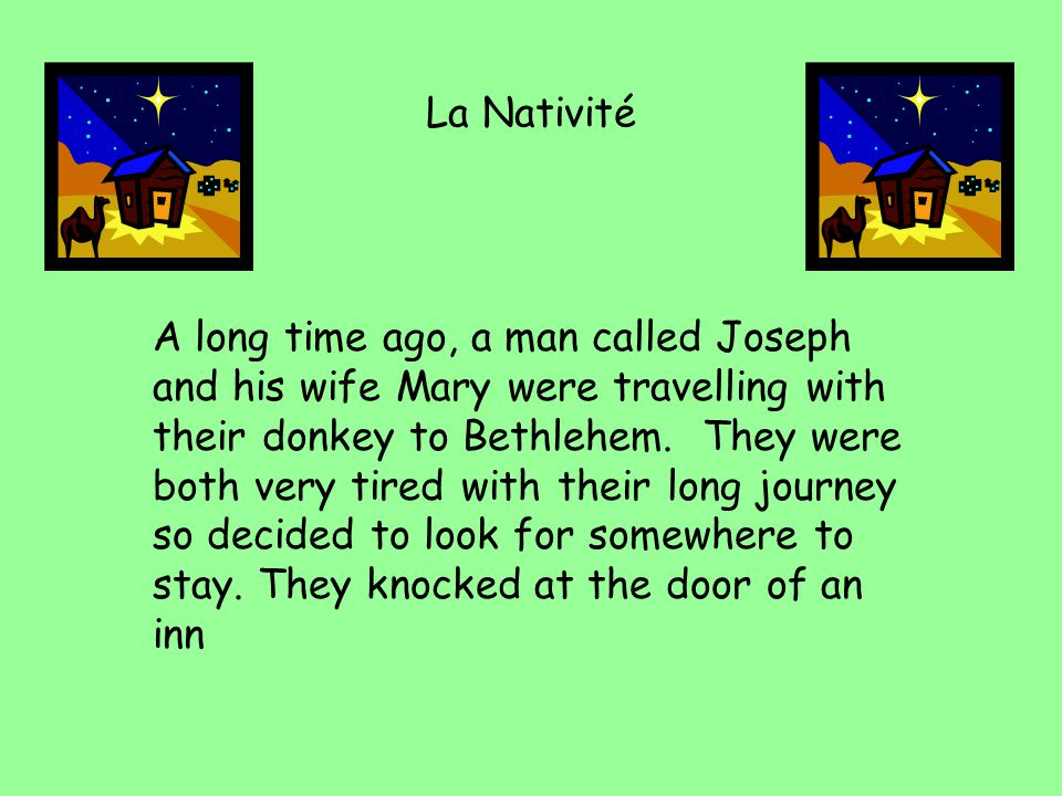 La Nativité A long time ago, a man called Joseph and his wife Mary were travelling with their donkey to Bethlehem. They were both very tired with thei