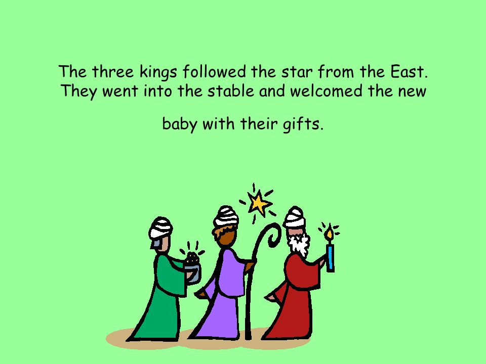 The three kings followed the star from the East. They went into the stable and welcomed the new baby with their gifts.