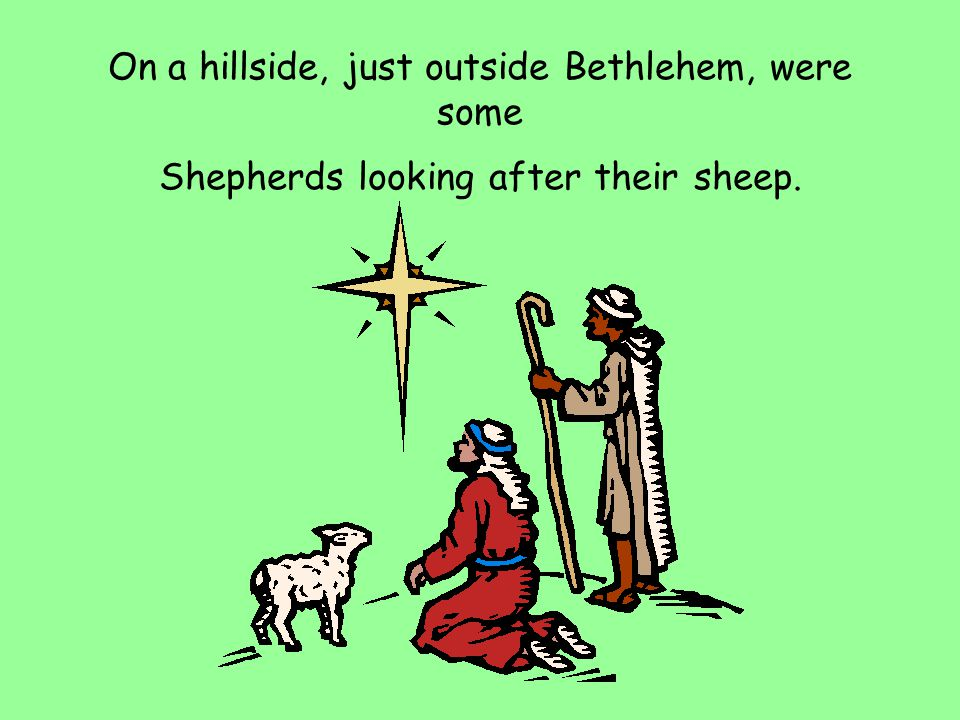 On a hillside, just outside Bethlehem, were some Shepherds looking after their sheep.